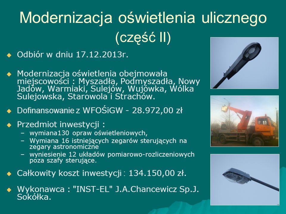 Modernizacja oświetlenia ulicznego (część II)   Odbiór w dniu 17.12.2013r.   Modernizacja oświetlenia obejmowała miejscowości : Myszadła, Podmysza