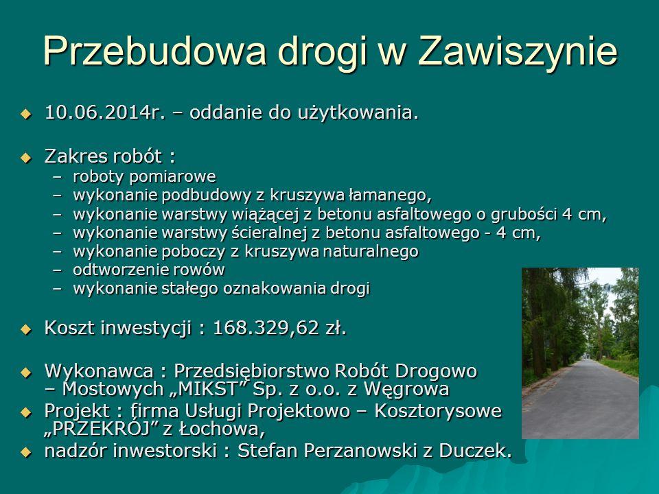 Przebudowa drogi w Zawiszynie  10.06.2014r. – oddanie do użytkowania.  Zakres robót : –roboty pomiarowe –wykonanie podbudowy z kruszywa łamanego, –w