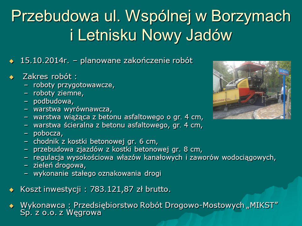 Przebudowa ul. Wspólnej w Borzymach i Letnisku Nowy Jadów  15.10.2014r. – planowane zakończenie robót  Zakres robót : –roboty przygotowawcze, –robot