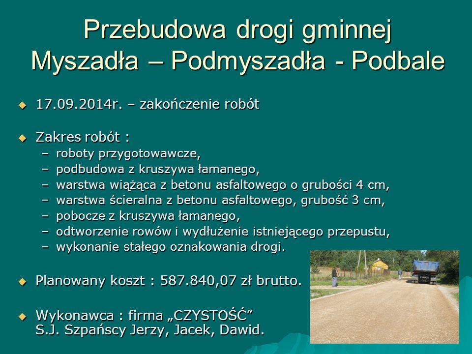 Przebudowa drogi gminnej Myszadła – Podmyszadła - Podbale  17.09.2014r. – zakończenie robót  Zakres robót : –roboty przygotowawcze, –podbudowa z kru