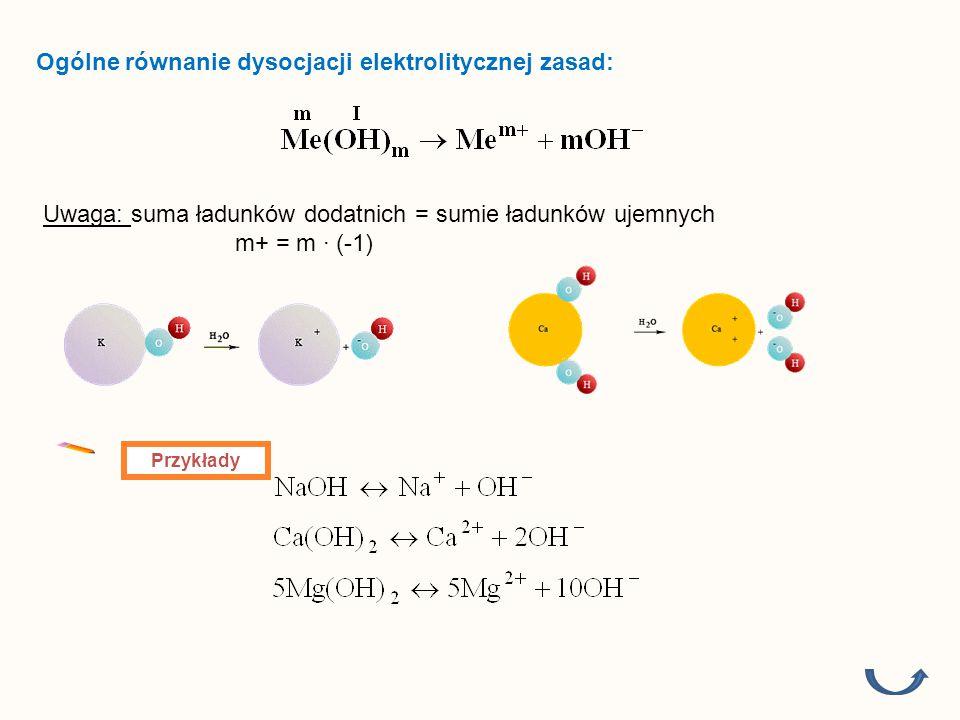 Ogólne równanie dysocjacji elektrolitycznej zasad: Uwaga: suma ładunków dodatnich = sumie ładunków ujemnych m+ = m ∙ (-1) Przykłady
