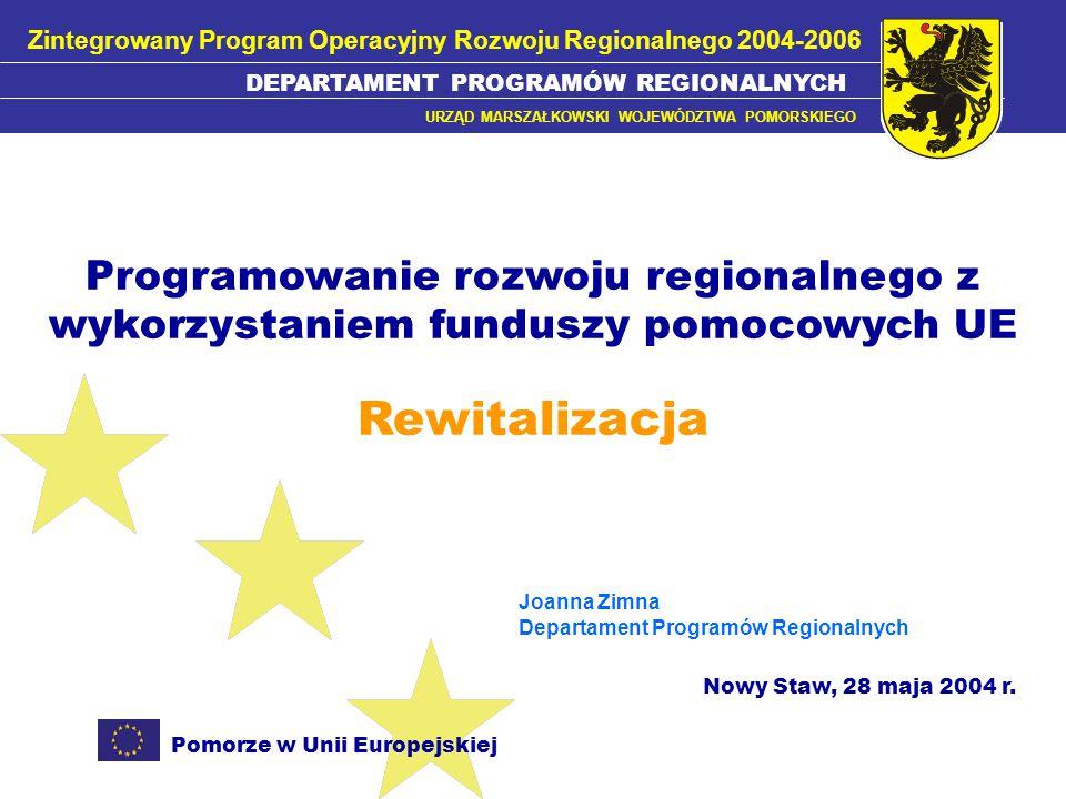 Pomorze w Unii Europejskiej DEPARTAMENT PROGRAMÓW REGIONALNYCH URZĄD MARSZAŁKOWSKI WOJEWÓDZTWA POMORSKIEGO FUNDUSZE STRUKTURALNE RESTRUKTURYZACJA I MODERNIZACJA SEKTORA ŻYWNOŚCIOWEGO ORAZ ROZWOJU OBSZARÓW WIEJSKICH RYBOŁÓWSTWO I PRZETWÓRSTWO RYB WZROST KONKURENCYJNOŚCI PRZEDSIĘBIORSTW TRANSPORT Fundusz Spójności Sektorowe Programy OperacyjneZPORR ROZWÓJ ZASOBÓW LUDZKICH FUNDUSZE POMOCOWE UE 2004-2006 Inicjatywy Wspólnoty INTERREG III EQUAL Zintegrowany Program Operacyjny Rozwoju Regionalnego 2004-2006