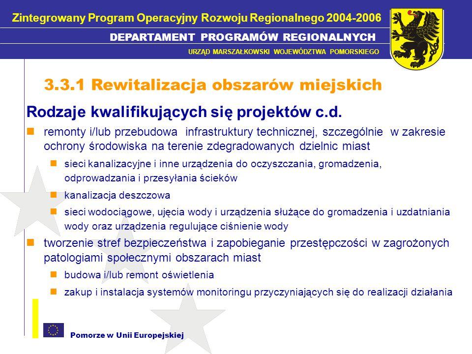 Pomorze w Unii Europejskiej W ramach Poddziałania realizowane będą projekty: Wynikające ze zintegrowanych programów rewitalizacji społeczno- gospodarczej, przestrzennej i funkcjonalnej zdegradowanych dzielnic mieszkaniowych, zespołów mieszkaniowych w miastach (szczególnie na obszarach zagrożonych lub dotkniętych zjawiskami patologii społecznej) Służące: pobudzeniu aktywności środowisk lokalnych stymulowaniu współpracy na rzecz rozwoju społeczno-gospodarczego przeciwdziałaniu zjawisku wykluczenia społecznego w zagrożonych patologiami społecznymi obszarach miast poprzez szybszy wzrost gospodarczy i wzrost zatrudnienia 3.3.1 Rewitalizacja obszarów miejskich Zintegrowany Program Operacyjny Rozwoju Regionalnego 2004-2006 DEPARTAMENT PROGRAMÓW REGIONALNYCH URZĄD MARSZAŁKOWSKI WOJEWÓDZTWA POMORSKIEGO