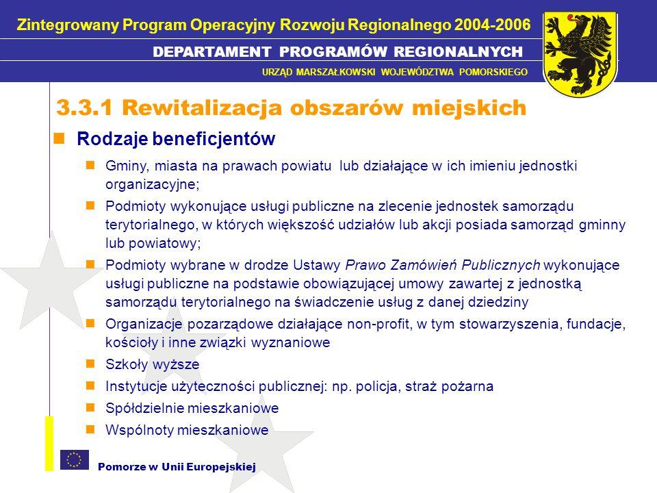 Pomorze w Unii Europejskiej Rodzaje kwalifikujących się projektów izolacja, remont, prace rozbiórkowe, przebudowa i/lub adaptacja budynków, obiektów, infrastruktury i urządzeń po-przemysłowych i po-wojskowych wraz z zagospodarowaniem przyległego terenu w celu nadania im nowych funkcji użytkowych (usługowych, turystycznych, rekreacyjnych, społecznych, zdrowotnych i edukacyjnych), w tym: remont, przebudowa, adaptacja pomieszczeń (za wyjątkiem celów mieszkaniowych) izolacja, remont, przebudową fasad, dachów budowa, remont, przebudowa instalacji w budynkach: grzewczych, wodno- kanalizacyjnych, elektrycznych, gazowych zagospodarowanie przyległego terenu, w tym budowa, remont, przebudowa małej architektury i ogrodzeń 3.3.2 Rewitalizacja obszarów po-przemysłowych i po-wojskowych Zintegrowany Program Operacyjny Rozwoju Regionalnego 2004-2006 DEPARTAMENT PROGRAMÓW REGIONALNYCH URZĄD MARSZAŁKOWSKI WOJEWÓDZTWA POMORSKIEGO