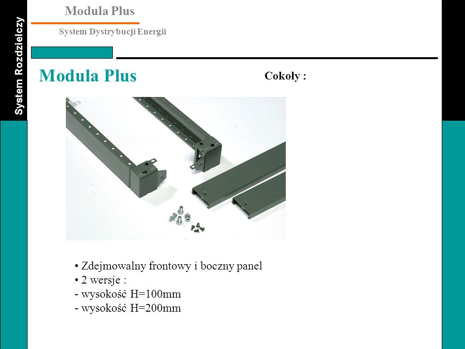 System Rozdzielczy Modula Plus System Dystrybucji Energii Modula Plus Zdejmowalny frontowy i boczny panel 2 wersje : - wysokość H=100mm - wysokość H=2