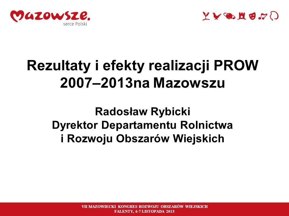 Rezultaty i efekty realizacji PROW 2007–2013na Mazowszu Radosław Rybicki Dyrektor Departamentu Rolnictwa i Rozwoju Obszarów Wiejskich VII MAZOWIECKI K