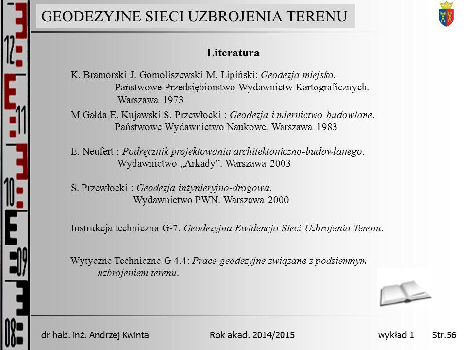 GEODEZJA INŻYNIERYJNA Rok akad. 2014/2015dr hab. inż. Andrzej Kwinta Str.56 wykład 1 Literatura S. Przewłocki : Geodezja inżynieryjno-drogowa. Wydawni