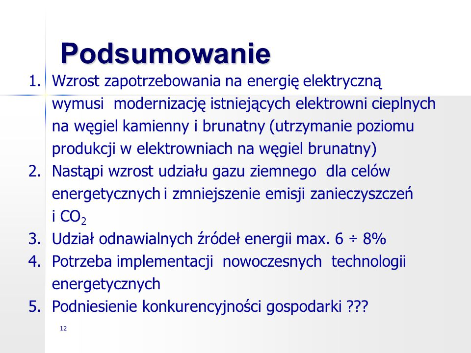 12 Podsumowanie 1.Wzrost zapotrzebowania na energię elektryczną wymusi modernizację istniejących elektrowni cieplnych na węgiel kamienny i brunatny (u