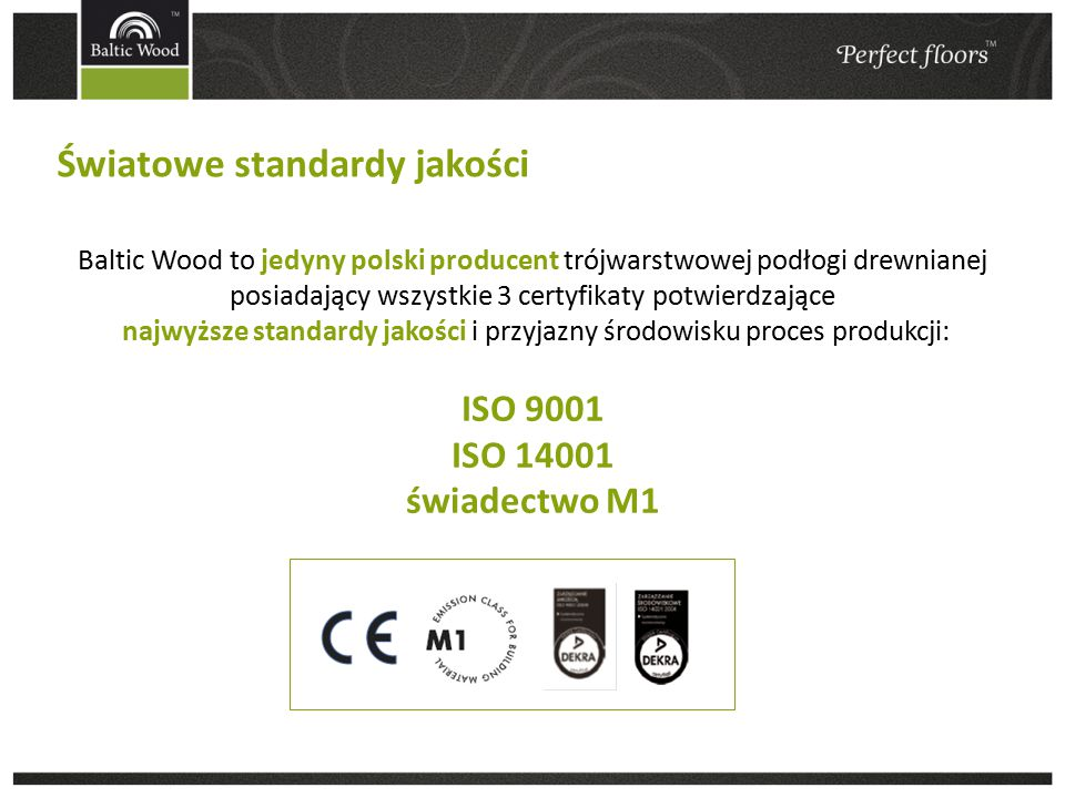 Światowe standardy jakości Baltic Wood to jedyny polski producent trójwarstwowej podłogi drewnianej posiadający wszystkie 3 certyfikaty potwierdzające najwyższe standardy jakości i przyjazny środowisku proces produkcji: ISO 9001 ISO 14001 świadectwo M1