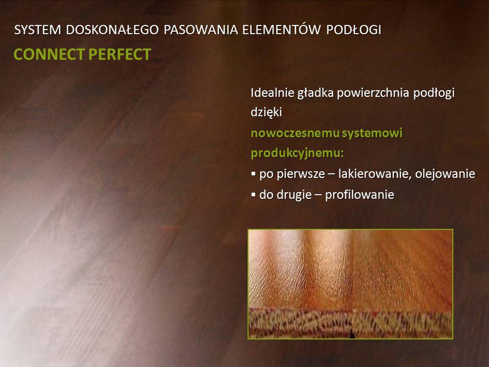 SYSTEM DOSKONAŁEGO PASOWANIA ELEMENTÓW PODŁOGI CONNECT PERFECT Idealnie gładka powierzchnia podłogi dzięki nowoczesnemu systemowi produkcyjnemu:  po pierwsze – lakierowanie, olejowanie  do drugie – profilowanie