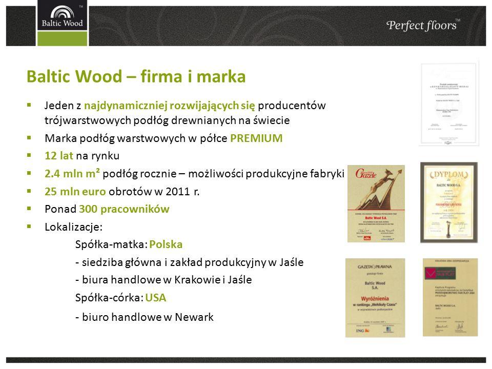 Baltic Wood – firma i marka  Jeden z najdynamiczniej rozwijających się producentów trójwarstwowych podłóg drewnianych na świecie  Marka podłóg warstwowych w półce PREMIUM  12 lat na rynku  2.4 mln m² podłóg rocznie – możliwości produkcyjne fabryki  25 mln euro obrotów w 2011 r.