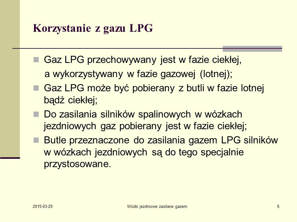 2015-03-29 Wózki jezdniowe zasilane gazem6 Korzystanie z gazu LPG Gaz LPG przechowywany jest w fazie ciekłej, a wykorzystywany w fazie gazowej (lotnej); Gaz LPG może być pobierany z butli w fazie lotnej bądź ciekłej; Do zasilania silników spalinowych w wózkach jezdniowych gaz pobierany jest w fazie ciekłej; Butle przeznaczone do zasilania gazem LPG silników w wózkach jezdniowych są do tego specjalnie przystosowane.