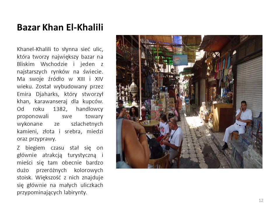 Bazar Khan El-Khalili Khanel-Khalili to słynna sieć ulic, która tworzy największy bazar na Bliskim Wschodzie i jeden z najstarszych rynków na świecie.