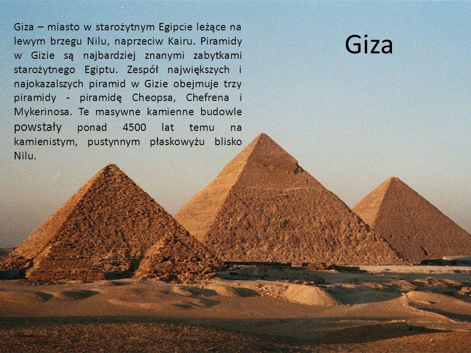 Giza Giza – miasto w starożytnym Egipcie leżące na lewym brzegu Nilu, naprzeciw Kairu. Piramidy w Gizie są najbardziej znanymi zabytkami starożytnego