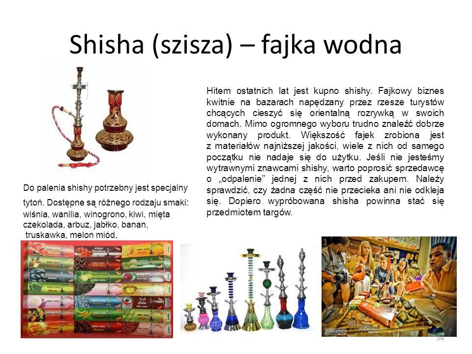 Shisha (szisza) – fajka wodna Hitem ostatnich lat jest kupno shishy. Fajkowy biznes kwitnie na bazarach napędzany przez rzesze turystów chcących ciesz