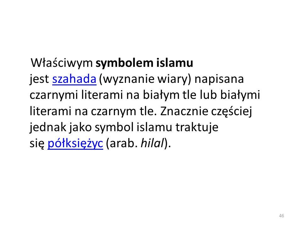Właściwym symbolem islamu jest szahada (wyznanie wiary) napisana czarnymi literami na białym tle lub białymi literami na czarnym tle. Znacznie częście