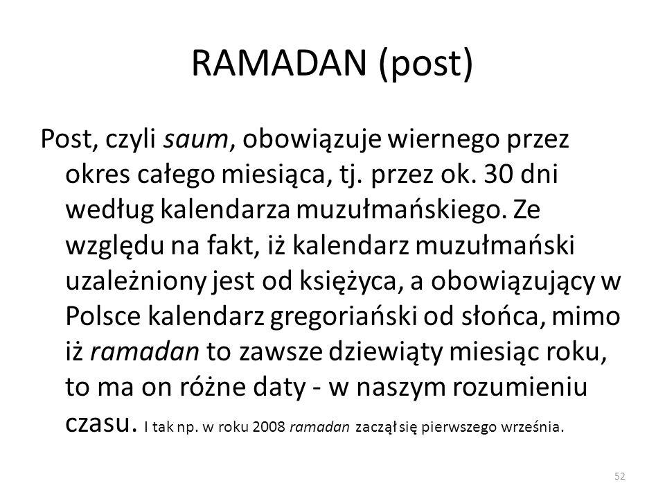 RAMADAN (post) Post, czyli saum, obowiązuje wiernego przez okres całego miesiąca, tj. przez ok. 30 dni według kalendarza muzułmańskiego. Ze względu na