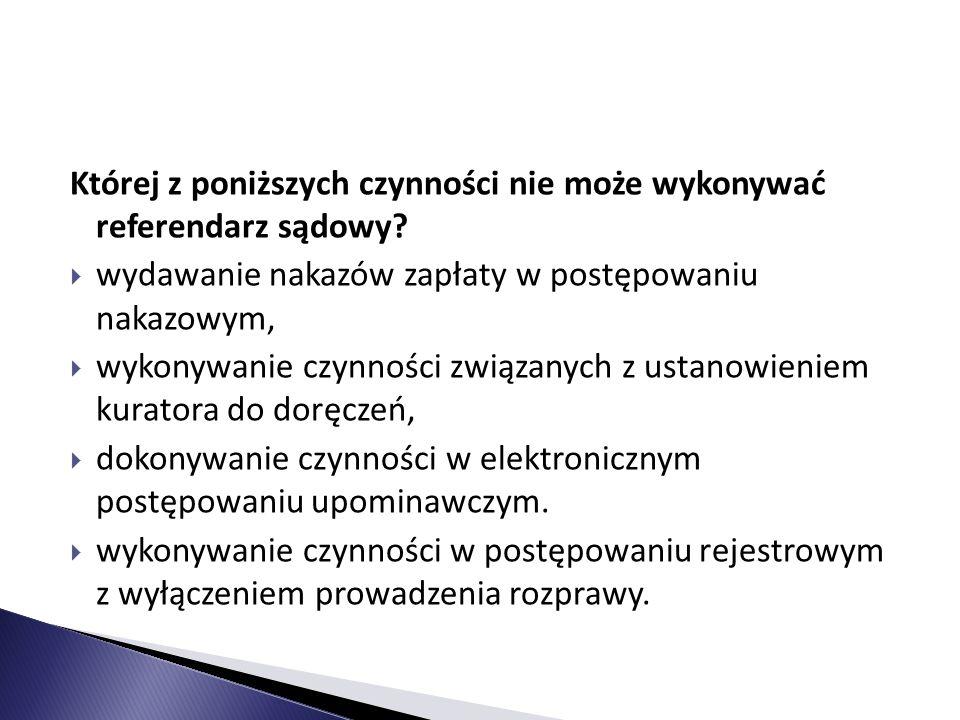 Której z poniższych czynności nie może wykonywać referendarz sądowy?  wydawanie nakazów zapłaty w postępowaniu nakazowym,  wykonywanie czynności zwi
