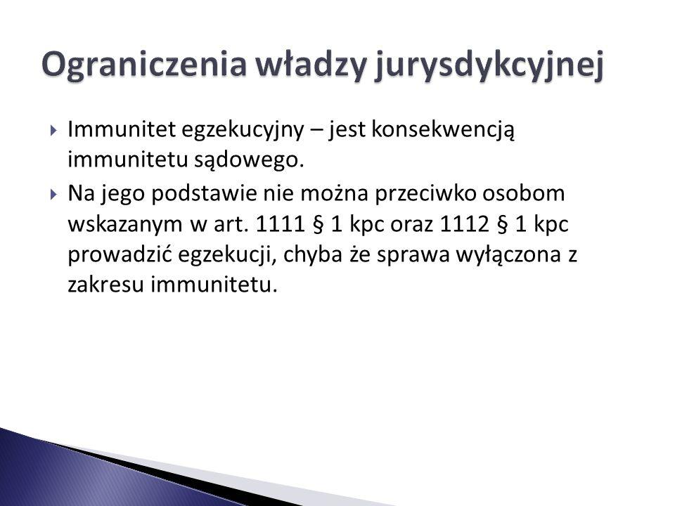  Immunitet egzekucyjny – jest konsekwencją immunitetu sądowego.  Na jego podstawie nie można przeciwko osobom wskazanym w art. 1111 § 1 kpc oraz 111