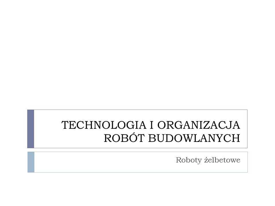 TECHNOLOGIA I ORGANIZACJA ROBÓT BUDOWLANYCH Roboty żelbetowe