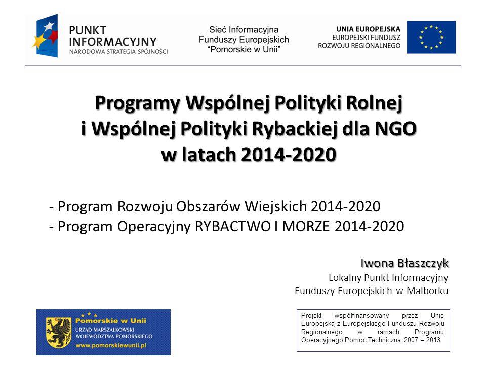 Projekt współfinansowany przez Unię Europejską z Europejskiego Funduszu Rozwoju Regionalnego w ramach Programu Operacyjnego Pomoc Techniczna 2007 – 2013 Programy Wspólnej Polityki Rolnej i Wspólnej Polityki Rybackiej dla NGO w latach 2014-2020 - Program Rozwoju Obszarów Wiejskich 2014-2020 - Program Operacyjny RYBACTWO I MORZE 2014-2020 Iwona Błaszczyk Lokalny Punkt Informacyjny Funduszy Europejskich w Malborku