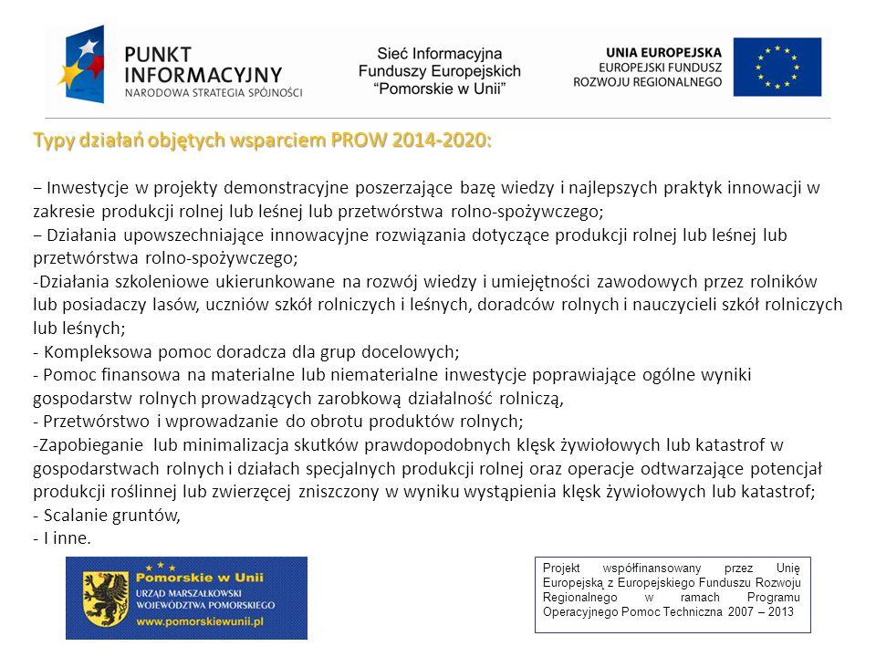 Projekt współfinansowany przez Unię Europejską z Europejskiego Funduszu Rozwoju Regionalnego w ramach Programu Operacyjnego Pomoc Techniczna 2007 – 2013 Typy działań objętych wsparciem PROW 2014-2020: − Inwestycje w projekty demonstracyjne poszerzające bazę wiedzy i najlepszych praktyk innowacji w zakresie produkcji rolnej lub leśnej lub przetwórstwa rolno-spożywczego; − Działania upowszechniające innowacyjne rozwiązania dotyczące produkcji rolnej lub leśnej lub przetwórstwa rolno-spożywczego; -Działania szkoleniowe ukierunkowane na rozwój wiedzy i umiejętności zawodowych przez rolników lub posiadaczy lasów, uczniów szkół rolniczych i leśnych, doradców rolnych i nauczycieli szkół rolniczych lub leśnych; - Kompleksowa pomoc doradcza dla grup docelowych; - Pomoc finansowa na materialne lub niematerialne inwestycje poprawiające ogólne wyniki gospodarstw rolnych prowadzących zarobkową działalność rolniczą, - Przetwórstwo i wprowadzanie do obrotu produktów rolnych; -Zapobieganie lub minimalizacja skutków prawdopodobnych klęsk żywiołowych lub katastrof w gospodarstwach rolnych i działach specjalnych produkcji rolnej oraz operacje odtwarzające potencjał produkcji roślinnej lub zwierzęcej zniszczony w wyniku wystąpienia klęsk żywiołowych lub katastrof; - Scalanie gruntów, - I inne.