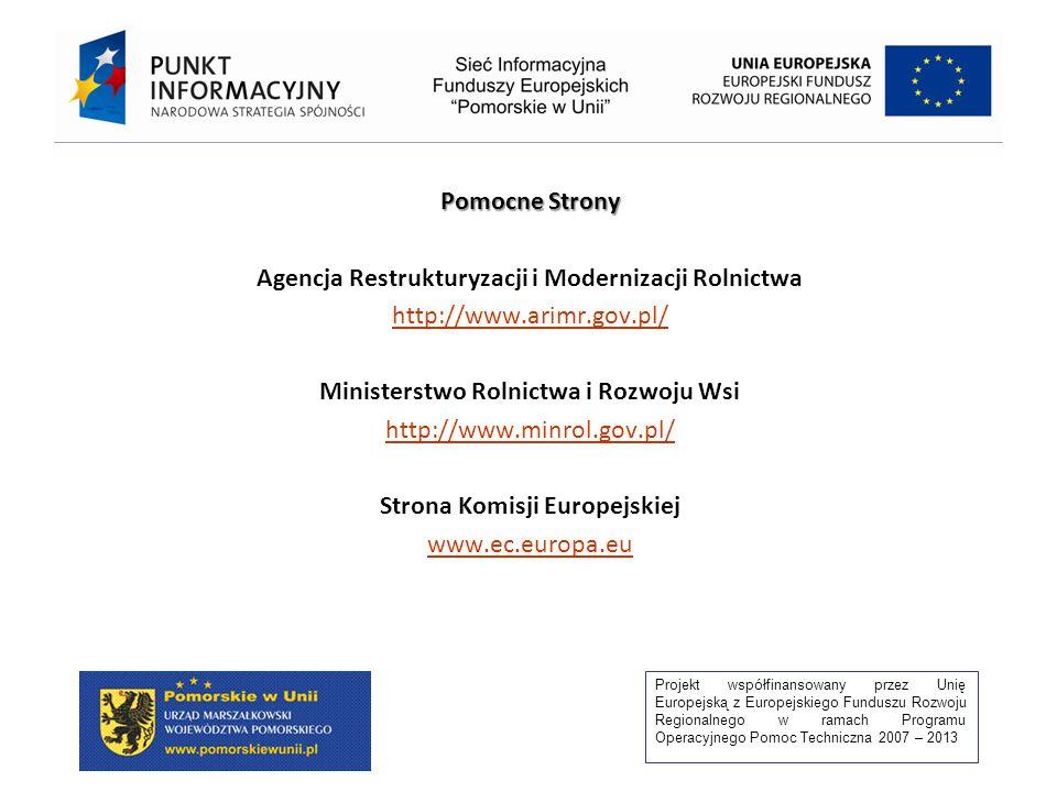 Projekt współfinansowany przez Unię Europejską z Europejskiego Funduszu Rozwoju Regionalnego w ramach Programu Operacyjnego Pomoc Techniczna 2007 – 2013 Pomocne Strony Agencja Restrukturyzacji i Modernizacji Rolnictwa http://www.arimr.gov.pl/ Ministerstwo Rolnictwa i Rozwoju Wsi http://www.minrol.gov.pl/ Strona Komisji Europejskiej www.ec.europa.eu