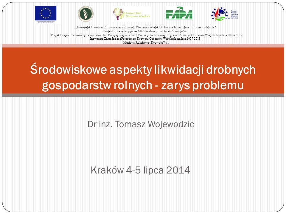 """Dr inż. Tomasz Wojewodzic Kraków 4-5 lipca 2014 Środowiskowe aspekty likwidacji drobnych gospodarstw rolnych - zarys problemu """" Europejski Fundusz Rol"""