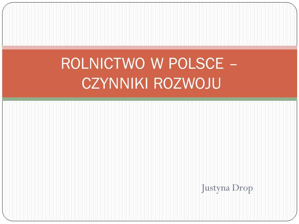 Justyna Drop ROLNICTWO W POLSCE – CZYNNIKI ROZWOJU
