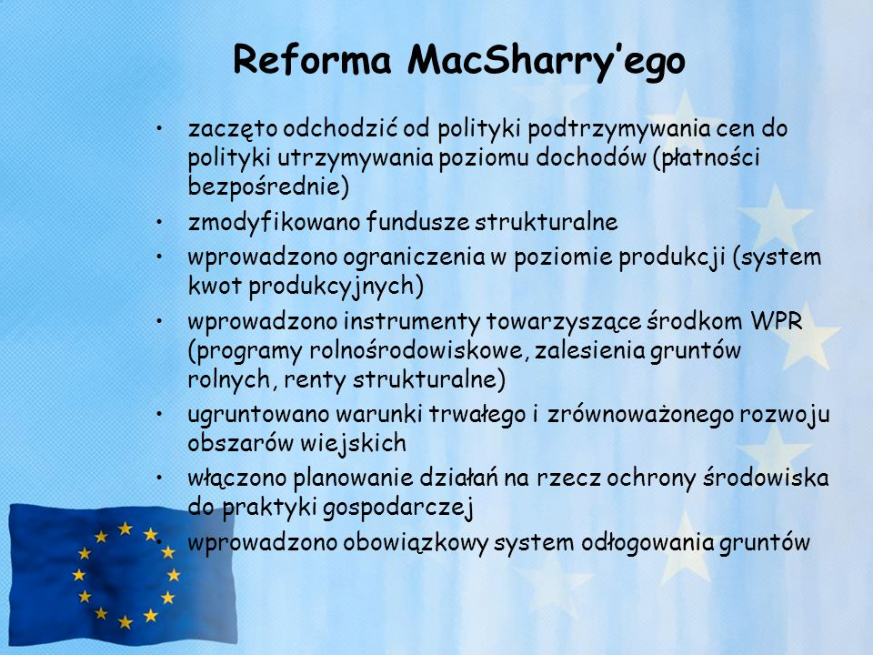 Reforma MacSharry'ego zaczęto odchodzić od polityki podtrzymywania cen do polityki utrzymywania poziomu dochodów (płatności bezpośrednie) zmodyfikowan