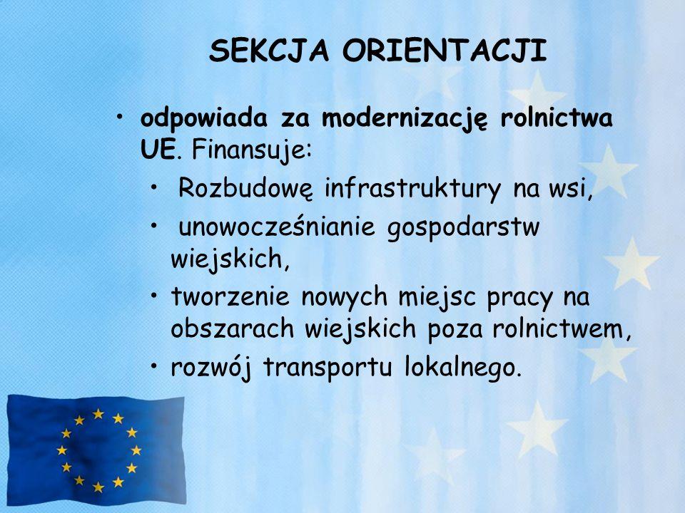 SEKCJA ORIENTACJI odpowiada za modernizację rolnictwa UE. Finansuje: Rozbudowę infrastruktury na wsi, unowocześnianie gospodarstw wiejskich, tworzenie