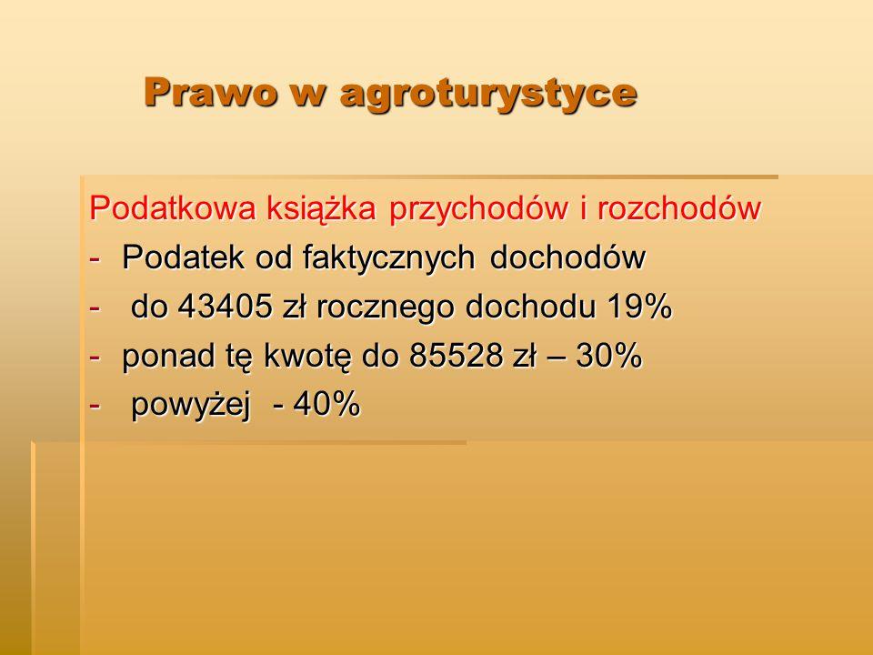 Prawo w agroturystyce Prawo w agroturystyce Podatkowa książka przychodów i rozchodów -Podatek od faktycznych dochodów - do 43405 zł rocznego dochodu 19% -ponad tę kwotę do 85528 zł – 30% - powyżej - 40%