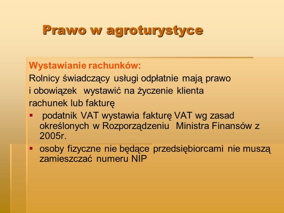 Prawo w agroturystyce Prawo w agroturystyce Wystawianie rachunków: Rolnicy świadczący usługi odpłatnie mają prawo i obowiązek wystawić na życzenie klienta rachunek lub fakturę   podatnik VAT wystawia fakturę VAT wg zasad określonych w Rozporządzeniu Ministra Finansów z 2005r.