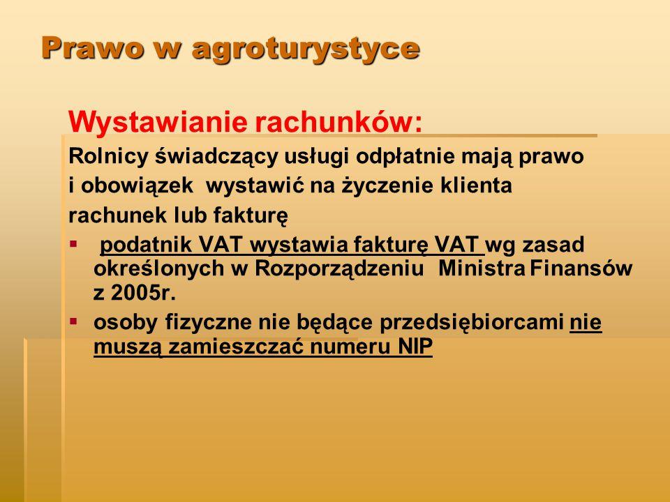 Prawo w agroturystyce Wystawianie rachunków: Rolnicy świadczący usługi odpłatnie mają prawo i obowiązek wystawić na życzenie klienta rachunek lub fakturę   podatnik VAT wystawia fakturę VAT wg zasad określonych w Rozporządzeniu Ministra Finansów z 2005r.