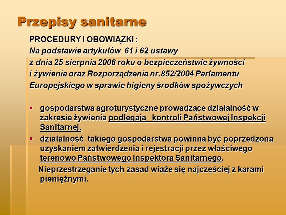 Przepisy sanitarne PROCEDURY I OBOWIĄZKI : Na podstawie artykułów 61 i 62 ustawy z dnia 25 sierpnia 2006 roku o bezpieczeństwie żywności i żywienia oraz Rozporządzenia nr.852/2004 Parlamentu Europejskiego w sprawie higieny środków spożywczych  gospodarstwa agroturystyczne prowadzące działalność w zakresie żywienia podlegają kontroli Państwowej Inspekcji Sanitarnej.