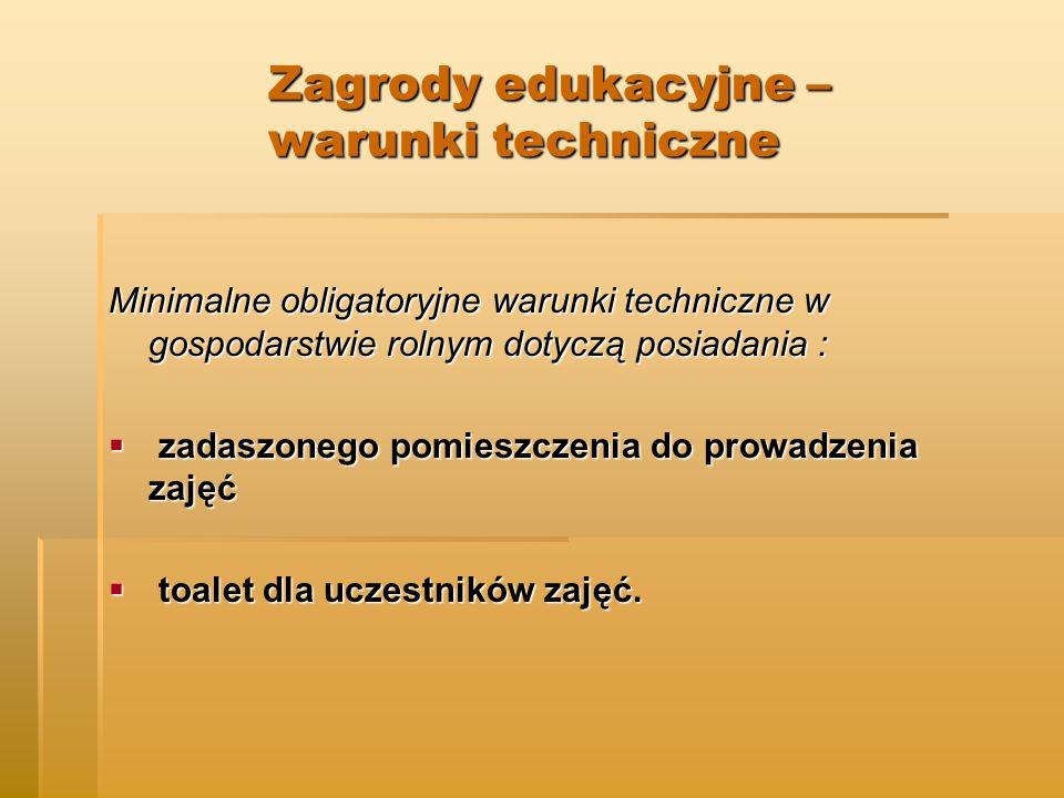 Zagrody edukacyjne – warunki techniczne Zagrody edukacyjne – warunki techniczne Minimalne obligatoryjne warunki techniczne w gospodarstwie rolnym dotyczą posiadania :  zadaszonego pomieszczenia do prowadzenia zajęć  toalet dla uczestników zajęć.