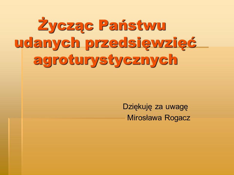 Życząc Państwu udanych przedsięwzięć agroturystycznych Życząc Państwu udanych przedsięwzięć agroturystycznych Dziękuję za uwagę Mirosława Rogacz