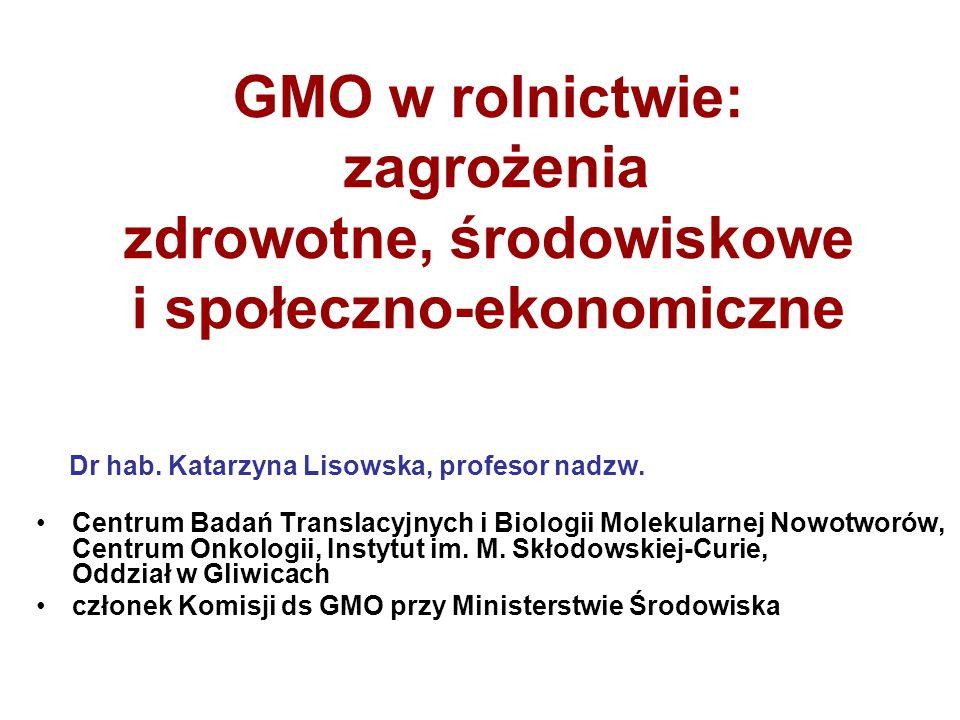 GMO w rolnictwie: zagrożenia zdrowotne, środowiskowe i społeczno-ekonomiczne Dr hab. Katarzyna Lisowska, profesor nadzw. Centrum Badań Translacyjnych