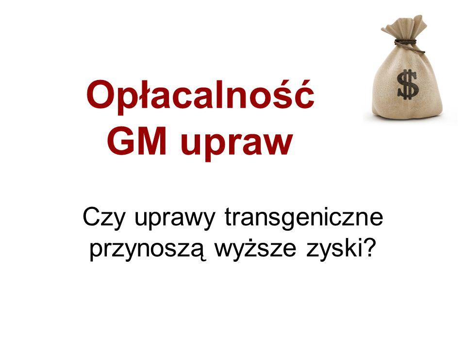 Opłacalność GM upraw Czy uprawy transgeniczne przynoszą wyższe zyski?