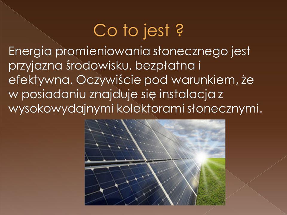 Energia promieniowania słonecznego jest przyjazna środowisku, bezpłatna i efektywna.
