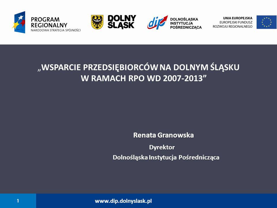 """1 www.dip.dolnyslask.pl """"WSPARCIE PRZEDSIĘBIORCÓW NA DOLNYM ŚLĄSKU W RAMACH RPO WD 2007-2013"""" Renata Granowska Renata Granowska Dyrektor Dyrektor Doln"""