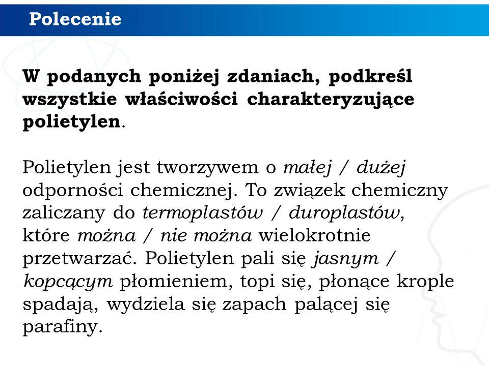 Polecenie W podanych poniżej zdaniach, podkreśl wszystkie właściwości charakteryzujące polietylen. Polietylen jest tworzywem o małej / dużej odpornośc