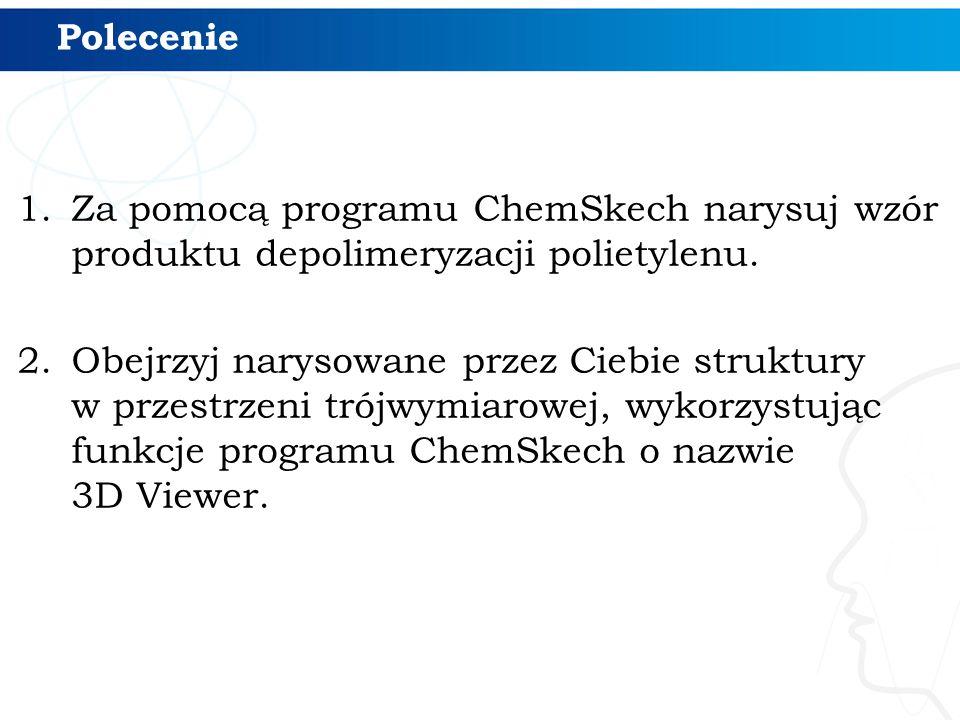 Polecenie 1.Za pomocą programu ChemSkech narysuj wzór produktu depolimeryzacji polietylenu. 2.Obejrzyj narysowane przez Ciebie struktury w przestrzeni