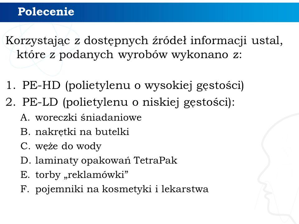 Polecenie Korzystając z dostępnych źródeł informacji ustal, które z podanych wyrobów wykonano z: 1.PE-HD (polietylenu o wysokiej gęstości) 2.PE-LD (po