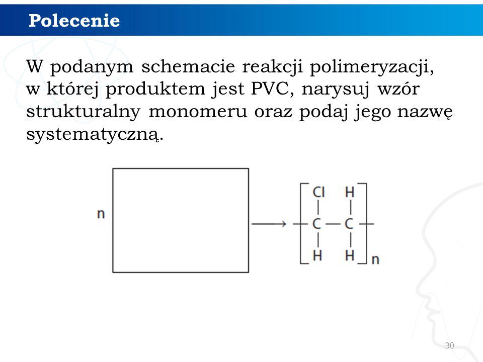 30 W podanym schemacie reakcji polimeryzacji, w której produktem jest PVC, narysuj wzór strukturalny monomeru oraz podaj jego nazwę systematyczną. Pol