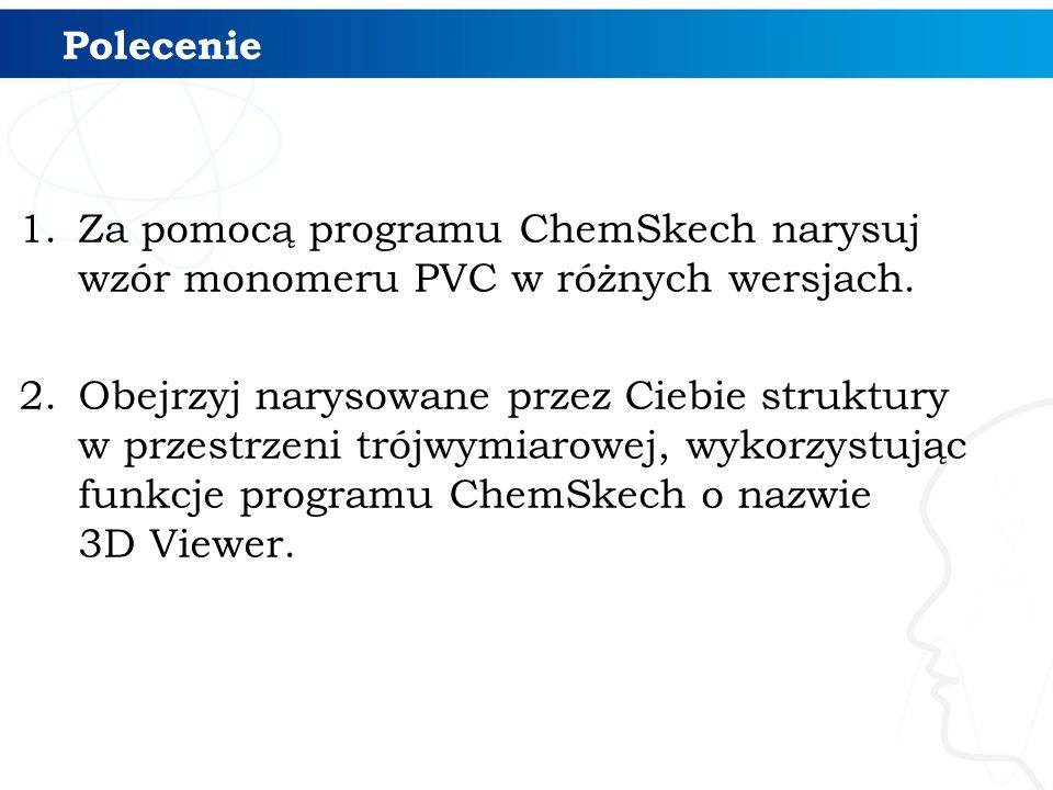 1.Za pomocą programu ChemSkech narysuj wzór monomeru PVC w różnych wersjach. 2.Obejrzyj narysowane przez Ciebie struktury w przestrzeni trójwymiarowej