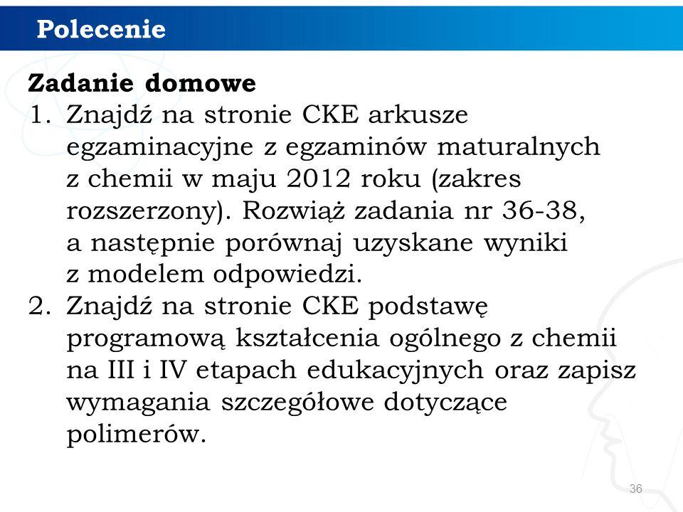 36 Polecenie Zadanie domowe 1.Znajdź na stronie CKE arkusze egzaminacyjne z egzaminów maturalnych z chemii w maju 2012 roku (zakres rozszerzony). Rozw