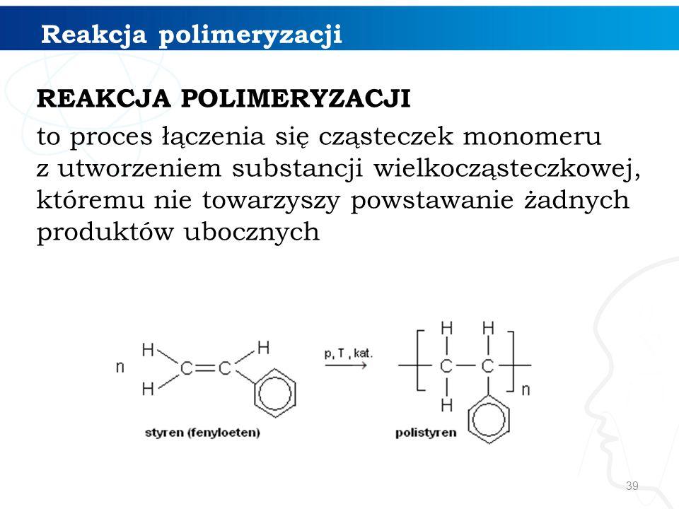 39 REAKCJA POLIMERYZACJI to proces łączenia się cząsteczek monomeru z utworzeniem substancji wielkocząsteczkowej, któremu nie towarzyszy powstawanie ż