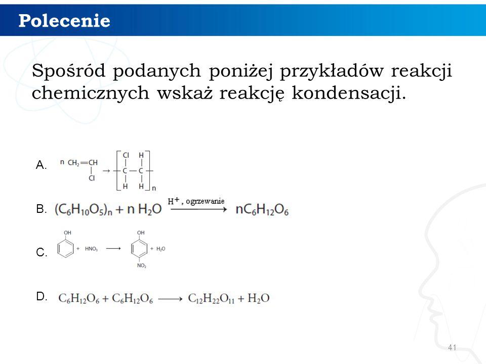 41 Polecenie Spośród podanych poniżej przykładów reakcji chemicznych wskaż reakcję kondensacji. A. B. C. D.