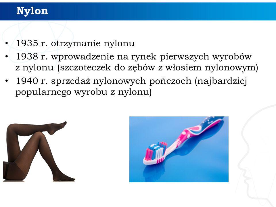 Nylon 1935 r. otrzymanie nylonu 1938 r. wprowadzenie na rynek pierwszych wyrobów z nylonu (szczoteczek do zębów z włosiem nylonowym) 1940 r. sprzedaż